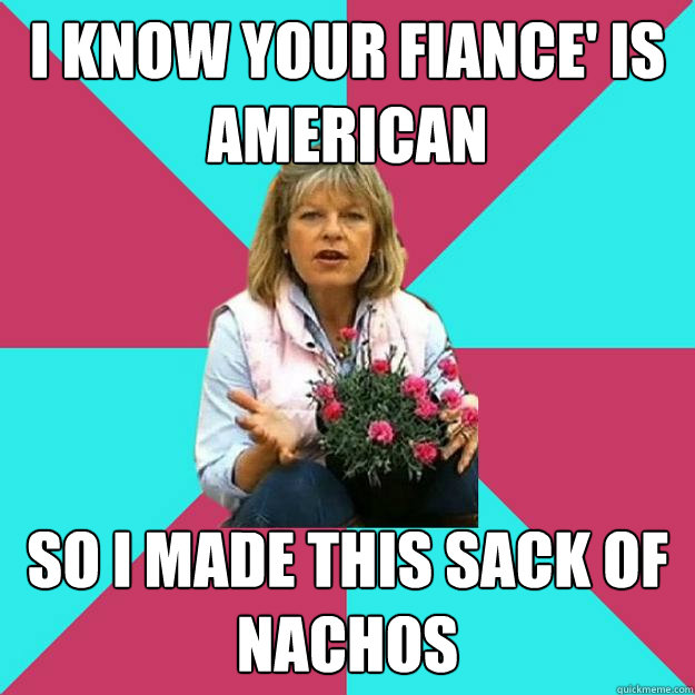 I KNOW YOUR FIANCE' IS AMERICAN SO I MADE THIS SACK OF NACHOS  SNOB MOTHER-IN-LAW