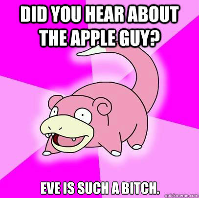 did you hear about the apple guy? eve is such a bitch.  Slowpoke