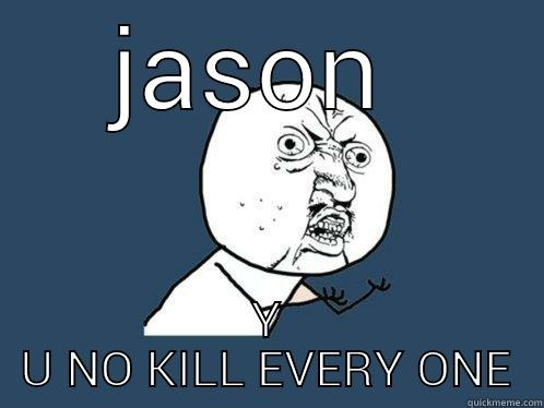 JASON  Y U NO KILL EVERY ONE Y U No