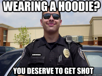 Wearing a hoodie? You deserve to get shot douchebag - Wearing a hoodie? You deserve to get shot douchebag  Scumbag Cop