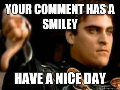 Your comment has a smiley Have a nice day - Your comment has a smiley Have a nice day  Downvoting Roman