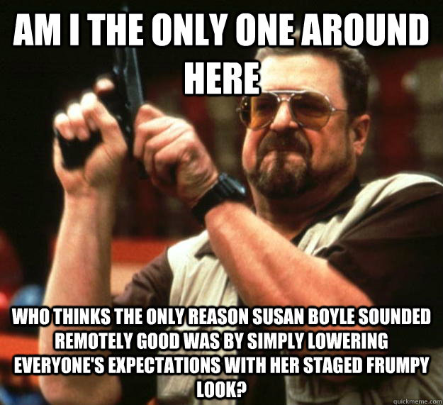 am I the only one around here who thinks the only reason susan boyle sounded remotely good was by simply lowering everyone's expectations with her staged frumpy look? - am I the only one around here who thinks the only reason susan boyle sounded remotely good was by simply lowering everyone's expectations with her staged frumpy look?  Angry Walter