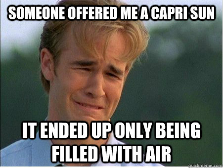 someone offered me a capri sun it ended up only being filled with air - someone offered me a capri sun it ended up only being filled with air  1990s Problems