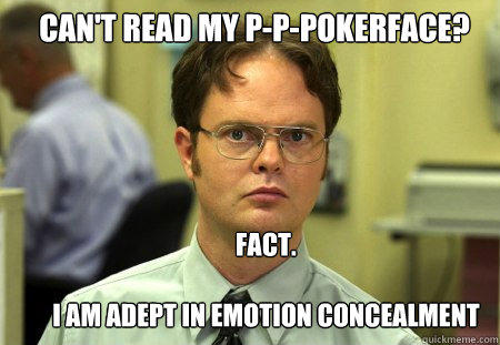 Can't read my p-p-pokerface? Fact.  I am adept in emotion concealment - Can't read my p-p-pokerface? Fact.  I am adept in emotion concealment  Schrute