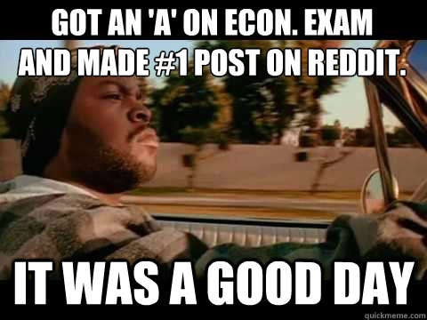 Got an 'A' on ECON. exam and made #1 post on reddit. it was a good day - Got an 'A' on ECON. exam and made #1 post on reddit. it was a good day  Misc