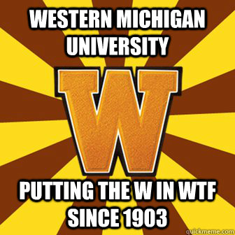 Western Michigan University Putting the W in wtf since 1903