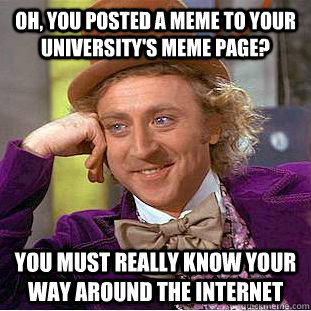 Oh You Posted A Meme To Your Universitys Meme Page You Must
