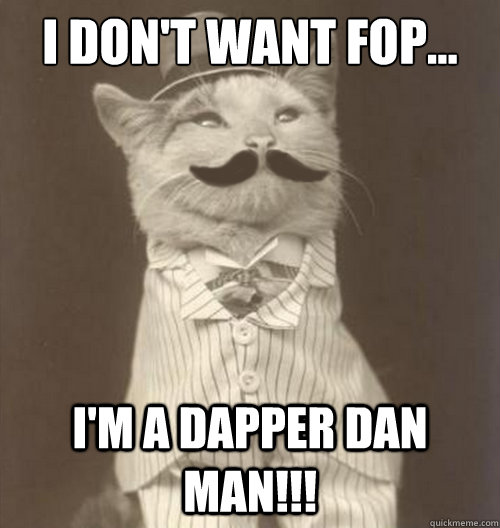 I don't want fop... I'm a dapper dan man!!!