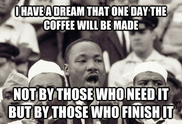 I HAVE A DREAM THAT ONE DAY THE COFFEE WILL BE MADE NOT BY THOSE WHO NEED IT BUT BY THOSE WHO FINISH IT - I HAVE A DREAM THAT ONE DAY THE COFFEE WILL BE MADE NOT BY THOSE WHO NEED IT BUT BY THOSE WHO FINISH IT  untitled meme