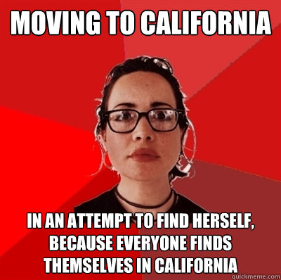 moving to california in an attempt to find herself, because everyone finds themselves in california  Liberal Douche Garofalo