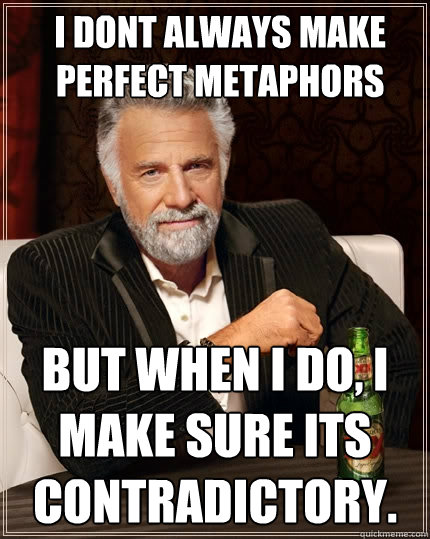 I DONT ALWAYS MAKE PERFECT METAPHORS BUT WHEN I DO, I MAKE SURE ITS CONTRADICTORY.  The Most Interesting Man In The World
