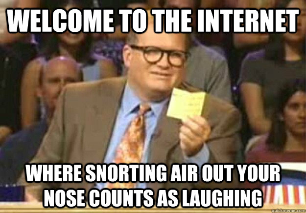 Welcome to the internet where snorting air out your nose counts as laughing - Welcome to the internet where snorting air out your nose counts as laughing  Welcome to