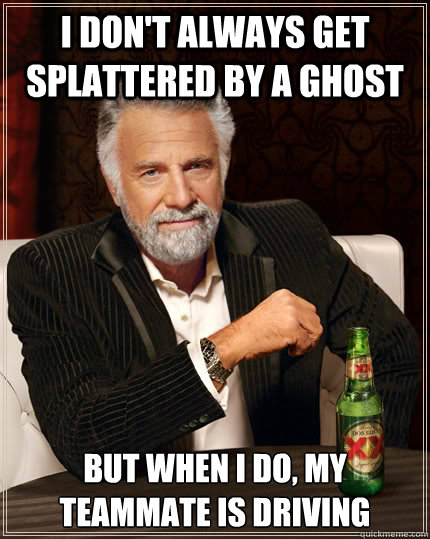 I don't always get splattered by a ghost but when i do, my teammate is driving - I don't always get splattered by a ghost but when i do, my teammate is driving  The Most Interesting Man In The World