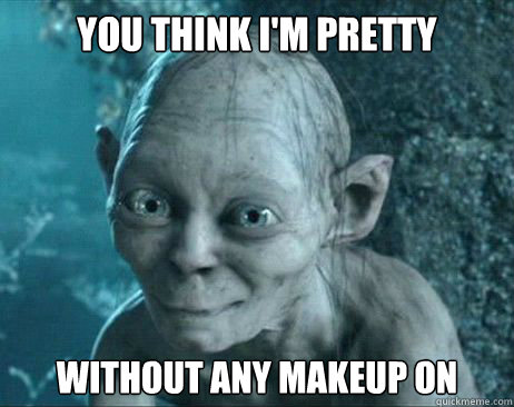 You think I'm pretty Without any Makeup on - You think I'm pretty Without any Makeup on  gollum katy perry