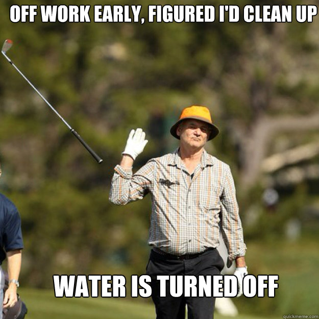 Off work early, figured I'd clean up Water is turned off
