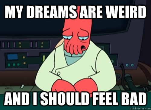 My dreams are weird and i should feel bad - My dreams are weird and i should feel bad  sad zoidberg