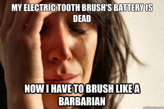 My electric tooth brush's battery is dead Now I have to brush like a barbarian - My electric tooth brush's battery is dead Now I have to brush like a barbarian  First World Problems