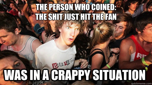 The person who coined: the shit just hit the fan Was in a crappy situation - The person who coined: the shit just hit the fan Was in a crappy situation  Misc