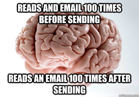 reads and email 100 times before sending reads an email 100 times after sending - reads and email 100 times before sending reads an email 100 times after sending  Scumbag Brain