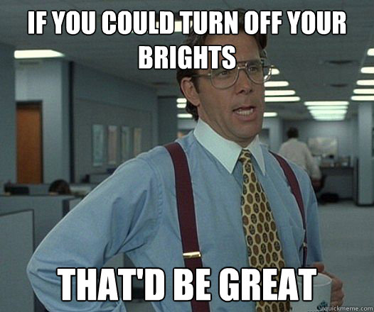 IF YOU COULD TURN OFF YOUR BRIGHTS THAT'D BE GREAT  - IF YOU COULD TURN OFF YOUR BRIGHTS THAT'D BE GREAT   Bill Lumbergh - Thatd be great.