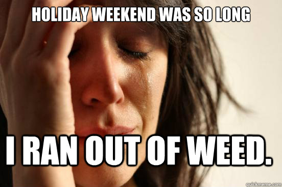holiday weekend was so long i ran out of weed. - holiday weekend was so long i ran out of weed.  FirstWorldProblems