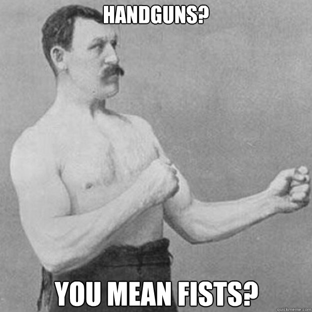 Handguns? You mean fists? - Handguns? You mean fists?  overly manly man