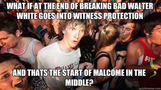 What if at the end of Breaking Bad Walter White goes into witness protection and thats the start of Malcome in the Middle? - What if at the end of Breaking Bad Walter White goes into witness protection and thats the start of Malcome in the Middle?  Sudden Clarity Clarence