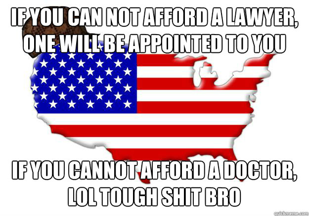If you can not afford a lawyer, one will be appointed to you If you cannot afford a doctor, lol tough shit bro - If you can not afford a lawyer, one will be appointed to you If you cannot afford a doctor, lol tough shit bro  Scumbag america
