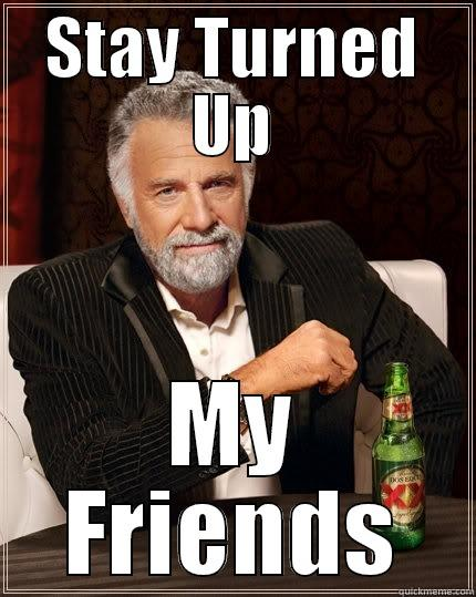 All the way turnt up - STAY TURNED UP MY FRIENDS The Most Interesting Man In The World