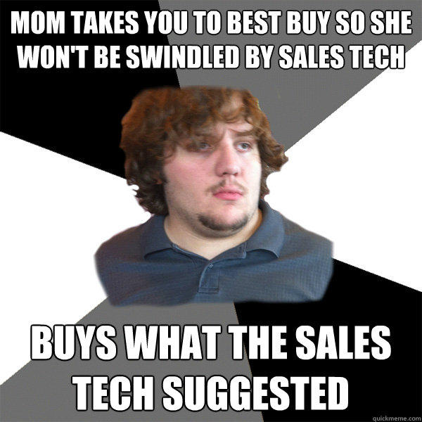 mom takes you to best buy so she won't be swindled by sales tech buys what the sales tech suggested  Family Tech Support Guy