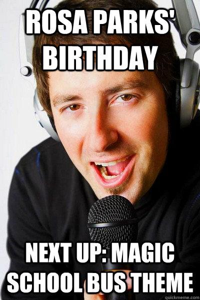 Rosa Parks' Birthday Next up: Magic School Bus theme - Rosa Parks' Birthday Next up: Magic School Bus theme  inappropriate radio DJ
