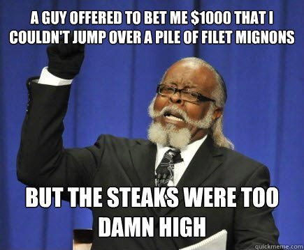 a guy offered to bet me $1000 that i couldn't jump over a pile of filet mignons but the steaks were too damn high - a guy offered to bet me $1000 that i couldn't jump over a pile of filet mignons but the steaks were too damn high  Too Damn High