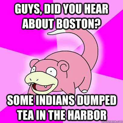 Guys, did you hear about Boston? some indians dumped tea in the harbor - Guys, did you hear about Boston? some indians dumped tea in the harbor  Slowpoke