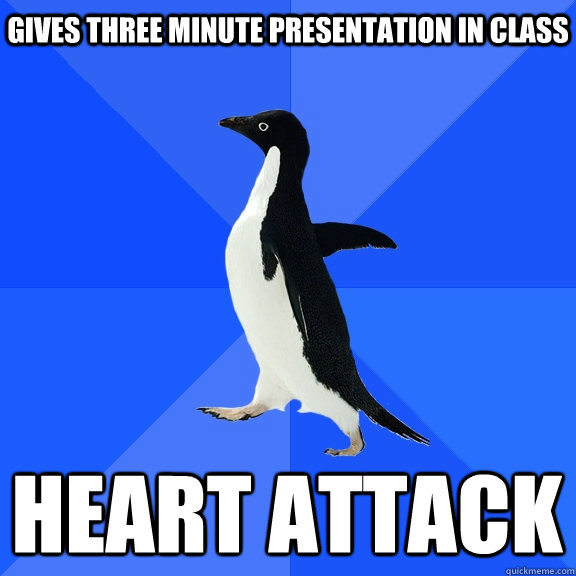 Gives three minute presentation in class heart attack - Gives three minute presentation in class heart attack  Socially Awkward Penguin