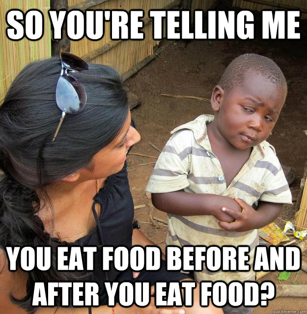 So you're telling me you eat food before and after you eat food? - So you're telling me you eat food before and after you eat food?  Skeptical Third World Child