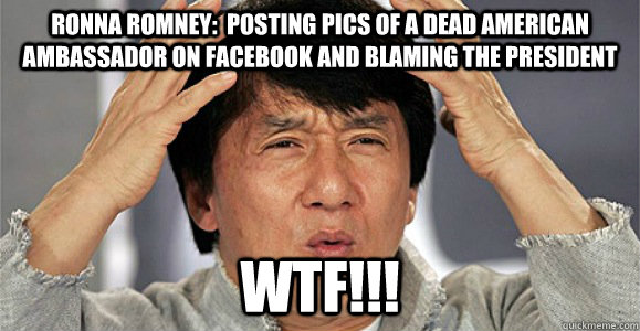 RONNA ROMNEY:  POSTING PICS OF A DEAD AMERICAN AMBASSADOR ON FACEBOOK AND BLAMING THE PRESIDENT WTF!!! - RONNA ROMNEY:  POSTING PICS OF A DEAD AMERICAN AMBASSADOR ON FACEBOOK AND BLAMING THE PRESIDENT WTF!!!  Confused Jackie Chan