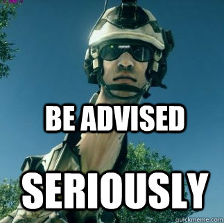 SERIOUSLY BE ADVISED - SERIOUSLY BE ADVISED  BF3 Be Advised
