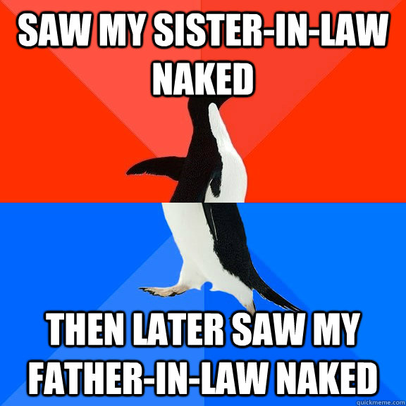 Saw my sister-in-law naked then later saw my father-in-law naked - Saw my sister-in-law naked then later saw my father-in-law naked  Socially Awesome Awkward Penguin
