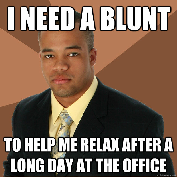 I need a blunt to help me relax after a long day at the office - I need a blunt to help me relax after a long day at the office  Successful Black Man