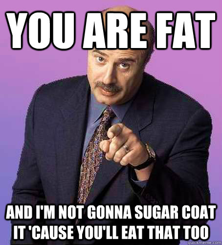 YOU ARE FAT AND I'M NOT GONNA SUGAR COAT IT 'CAUSE YOU'LL EAT THAT TOO - YOU ARE FAT AND I'M NOT GONNA SUGAR COAT IT 'CAUSE YOU'LL EAT THAT TOO  Sassy Dr Phil