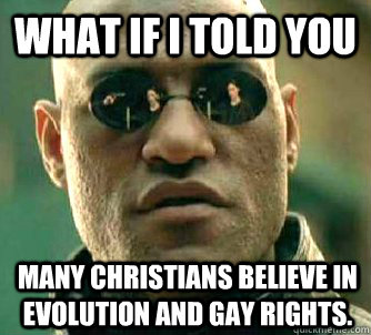 What if I told you many Christians believe in evolution and gay rights. - What if I told you many Christians believe in evolution and gay rights.  What if I told you