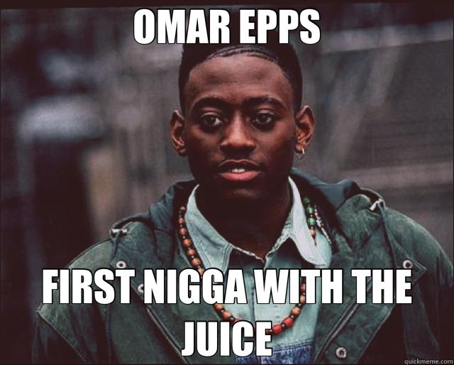 OMAR EPPS FIRST NIGGA WITH THE JUICE  Omar