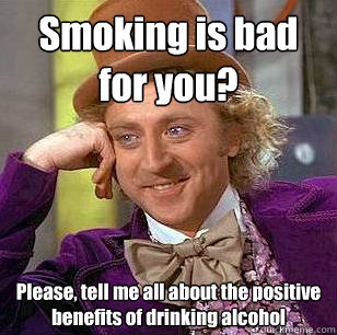 Smoking is bad for you? Please, tell me all about the positive benefits of drinking alcohol - Smoking is bad for you? Please, tell me all about the positive benefits of drinking alcohol  Condescending Wonka