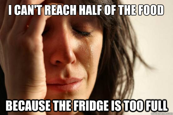 I can't reach half of the food because the fridge is too full  First World Problems