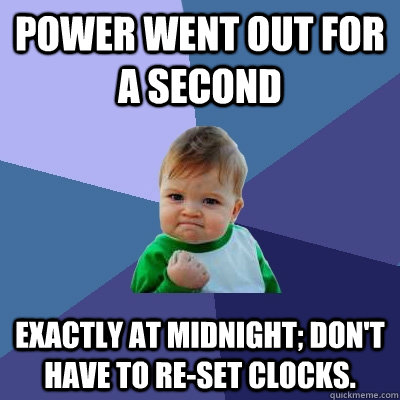 power went out for a second exactly at midnight; don't have to re-set clocks. - power went out for a second exactly at midnight; don't have to re-set clocks.  Success Kid