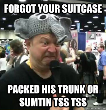 Forgot Your Suitcase Packed his trunk or sumtin tss tss