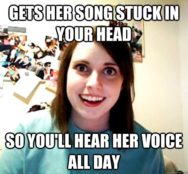 Gets her song stuck in your head so you'll hear her voice all day - Gets her song stuck in your head so you'll hear her voice all day  Overly Attached Girlfriend