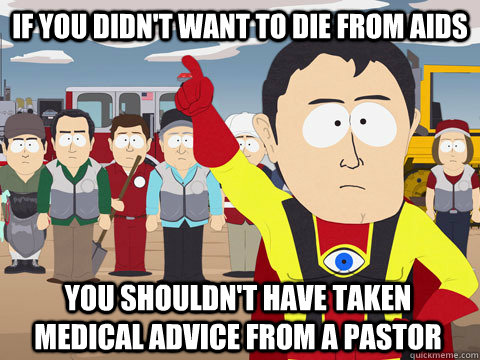If you didn't want to die from aids you shouldn't have taken medical advice from a pastor - If you didn't want to die from aids you shouldn't have taken medical advice from a pastor  Captain Hindsight