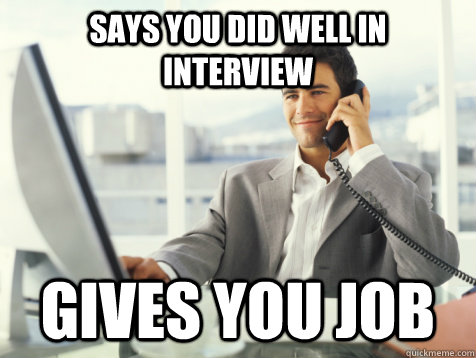 Says you did well in interview Gives you job - Says you did well in interview Gives you job  Good Guy Potential Employer
