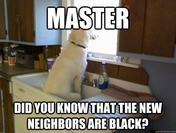 MAster Did you know that the new neighbors are black? - MAster Did you know that the new neighbors are black?  Overly cautious watchdog
